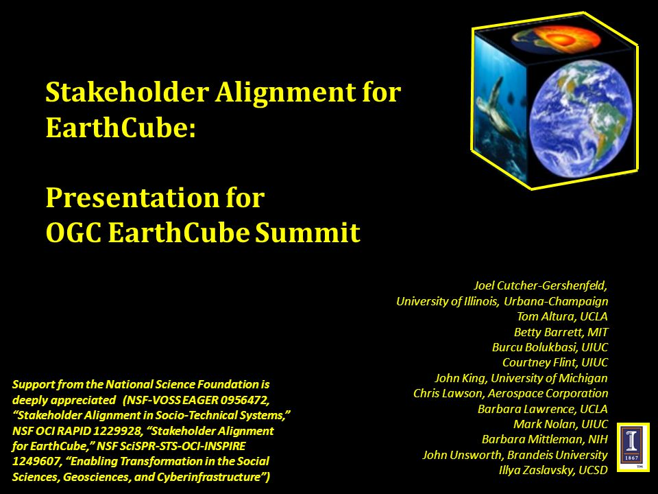 Stakeholder Alignment for EarthCube: Presentation for OGC EarthCube Summit Support from the National Science Foundation is deeply appreciated (NSF-VOSS EAGER 0956472, Stakeholder Alignment in Socio-Technical Systems, NSF OCI RAPID 1229928, Stakeholder Alignment for EarthCube, NSF SciSPR-STS-OCI-INSPIRE 1249607, Enabling Transformation in the Social Sciences, Geosciences, and Cyberinfrastructure ) Joel Cutcher-Gershenfeld, University of Illinois, Urbana-Champaign Tom Altura, UCLA Betty Barrett, MIT Burcu Bolukbasi, UIUC Courtney Flint, UIUC John King, University of Michigan Chris Lawson, Aerospace Corporation Barbara Lawrence, UCLA Mark Nolan, UIUC Barbara Mittleman, NIH John Unsworth, Brandeis University Illya Zaslavsky, UCSD
