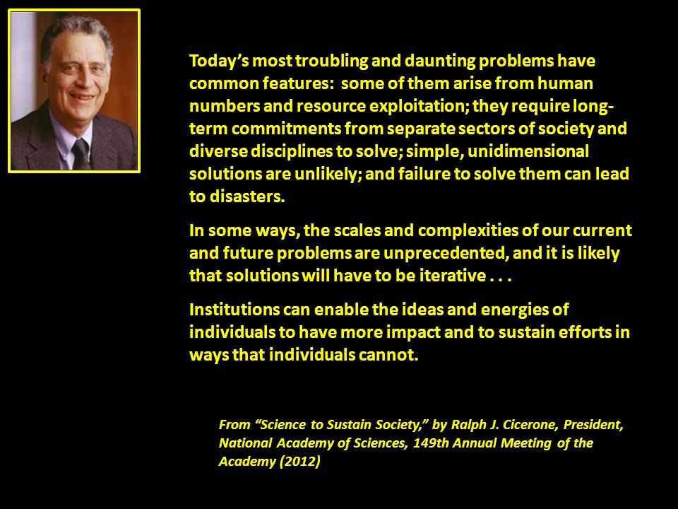 Today's most troubling and daunting problems have common features: some of them arise from human numbers and resource exploitation; they require long-