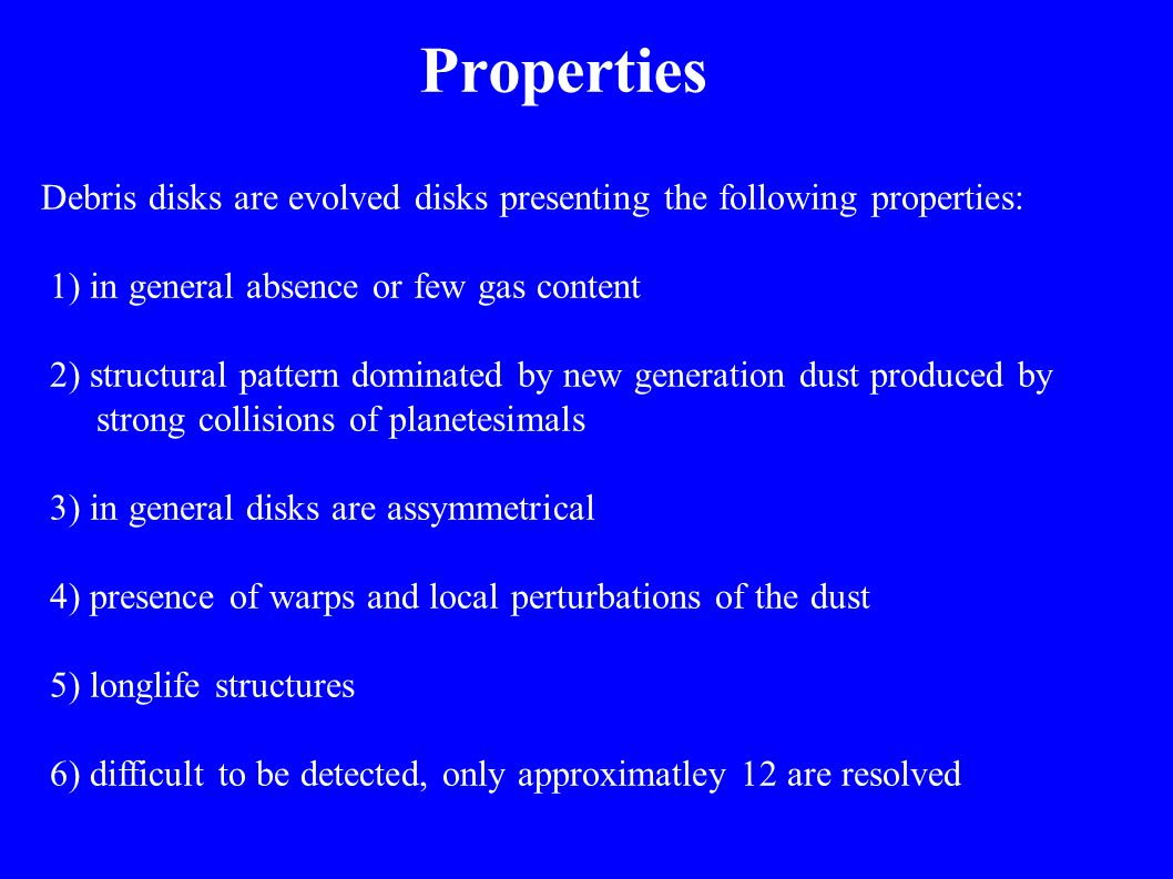 Properties Debris disks are evolved disks presenting the following properties: 1) in general absence or few gas content 2) structural pattern dominate