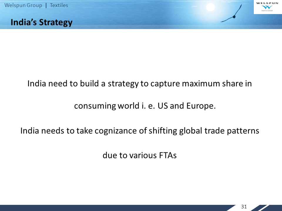 Welspun Group | Textiles India's Strategy India need to build a strategy to capture maximum share in consuming world i. e. US and Europe. India needs