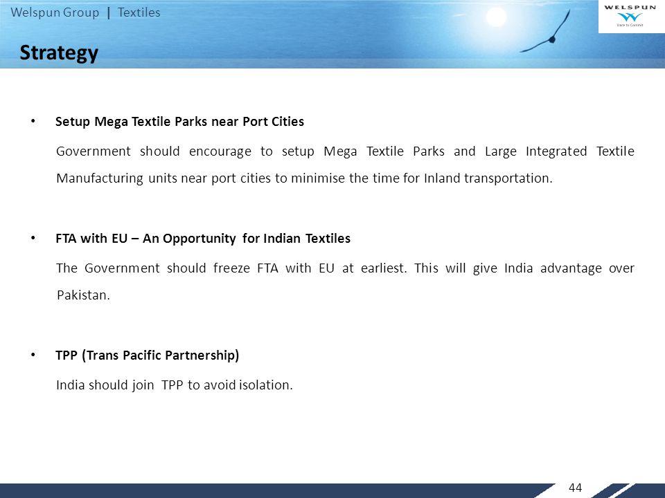Welspun Group | Textiles 44 Setup Mega Textile Parks near Port Cities Government should encourage to setup Mega Textile Parks and Large Integrated Tex