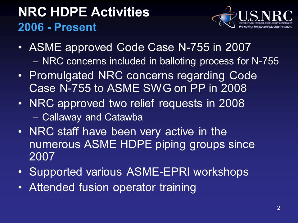 NRC HDPE Activities 2006 - Present ASME approved Code Case N-755 in 2007 –NRC concerns included in balloting process for N-755 Promulgated NRC concerns regarding Code Case N-755 to ASME SWG on PP in 2008 NRC approved two relief requests in 2008 –Callaway and Catawba NRC staff have been very active in the numerous ASME HDPE piping groups since 2007 Supported various ASME-EPRI workshops Attended fusion operator training 2