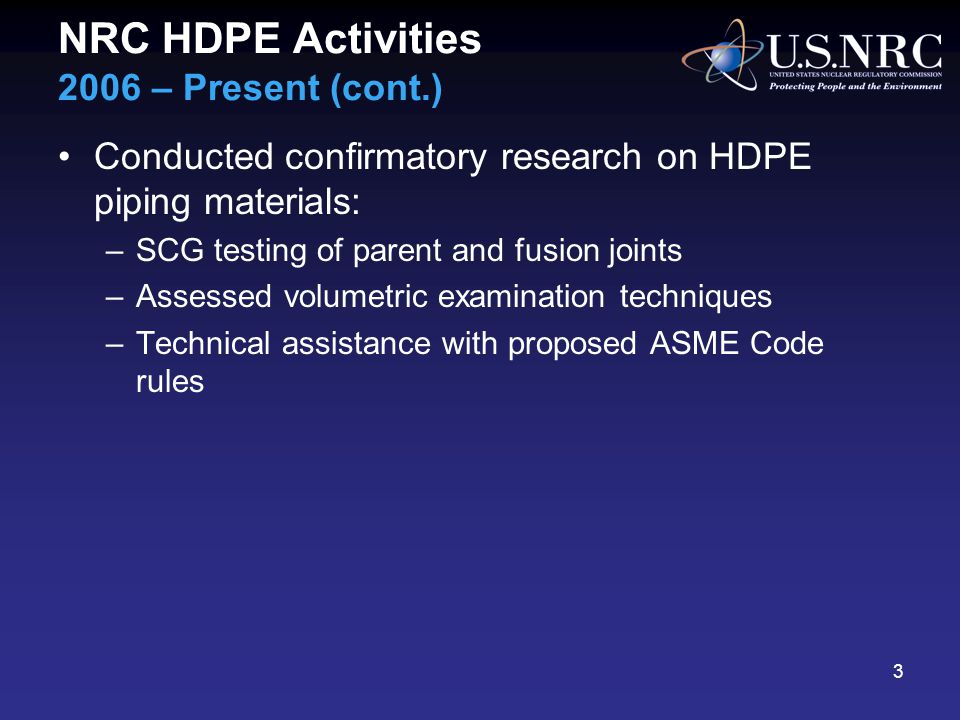 NRC HDPE Activities 2006 – Present (cont.) Conducted confirmatory research on HDPE piping materials: –SCG testing of parent and fusion joints –Assessed volumetric examination techniques –Technical assistance with proposed ASME Code rules 3