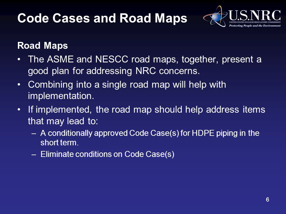 Code Cases and Road Maps Road Maps The ASME and NESCC road maps, together, present a good plan for addressing NRC concerns.
