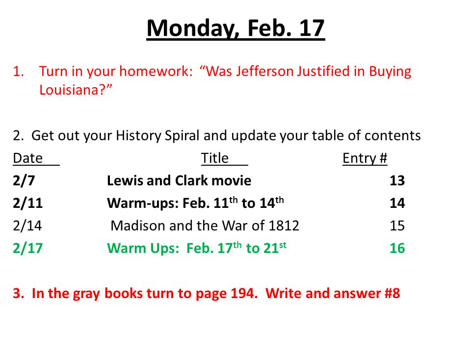 Monday, Feb. 17 1.Turn in your homework: Was Jefferson Justified in Buying Louisiana 2.