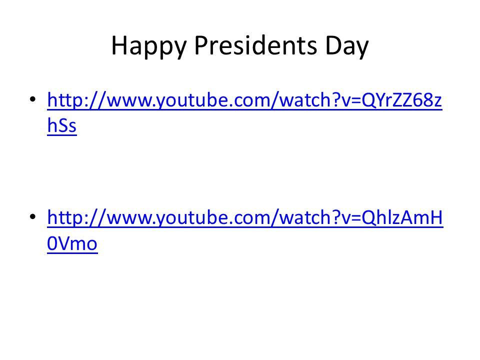 Happy Presidents Day http://www.youtube.com/watch v=QYrZZ68z hSs http://www.youtube.com/watch v=QYrZZ68z hSs http://www.youtube.com/watch v=QhlzAmH 0Vmo http://www.youtube.com/watch v=QhlzAmH 0Vmo