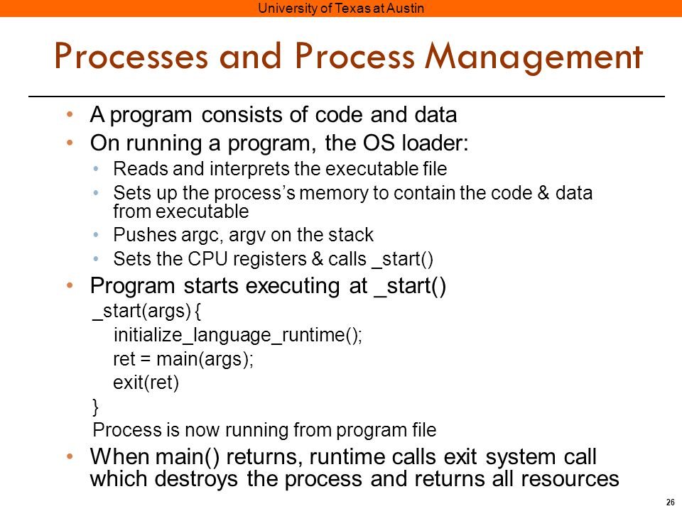 26 University of Texas at Austin Processes and Process Management A program consists of code and data On running a program, the OS loader: Reads and interprets the executable file Sets up the process's memory to contain the code & data from executable Pushes argc, argv on the stack Sets the CPU registers & calls _start() Program starts executing at _start() _start(args) { initialize_language_runtime(); ret = main(args); exit(ret) } Process is now running from program file When main() returns, runtime calls exit system call which destroys the process and returns all resources