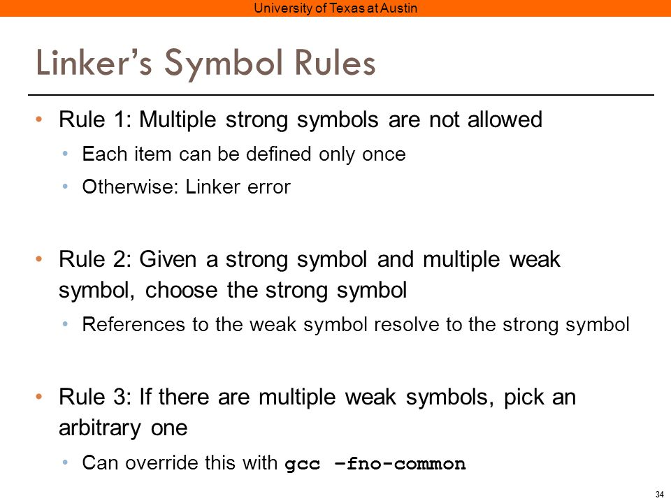34 University of Texas at Austin Linker's Symbol Rules Rule 1: Multiple strong symbols are not allowed Each item can be defined only once Otherwise: Linker error Rule 2: Given a strong symbol and multiple weak symbol, choose the strong symbol References to the weak symbol resolve to the strong symbol Rule 3: If there are multiple weak symbols, pick an arbitrary one Can override this with gcc –fno-common