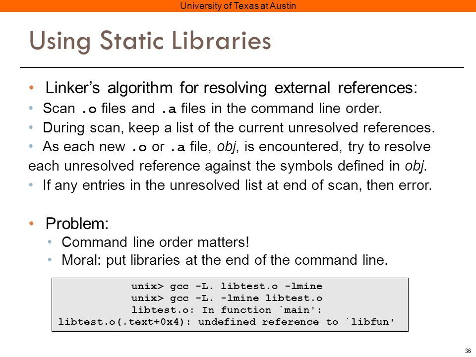 36 University of Texas at Austin Using Static Libraries Linker's algorithm for resolving external references: Scan.o files and.a files in the command line order.