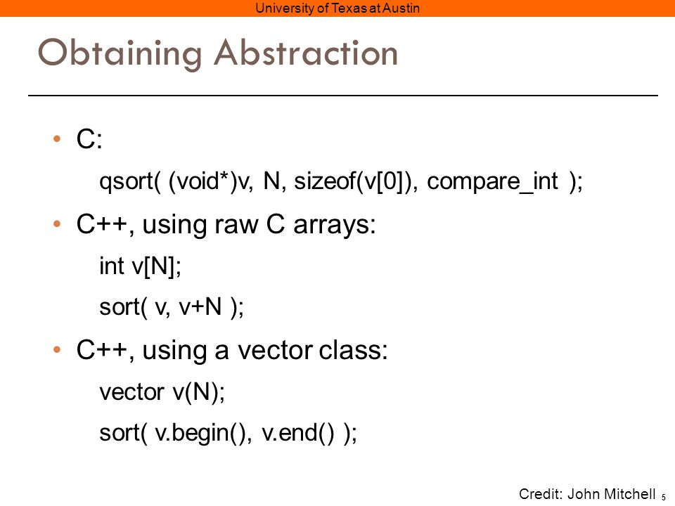 5 University of Texas at Austin Obtaining Abstraction C: qsort( (void*)v, N, sizeof(v[0]), compare_int ); C++, using raw C arrays: int v[N]; sort( v, v+N ); C++, using a vector class: vector v(N); sort( v.begin(), v.end() ); Credit: John Mitchell