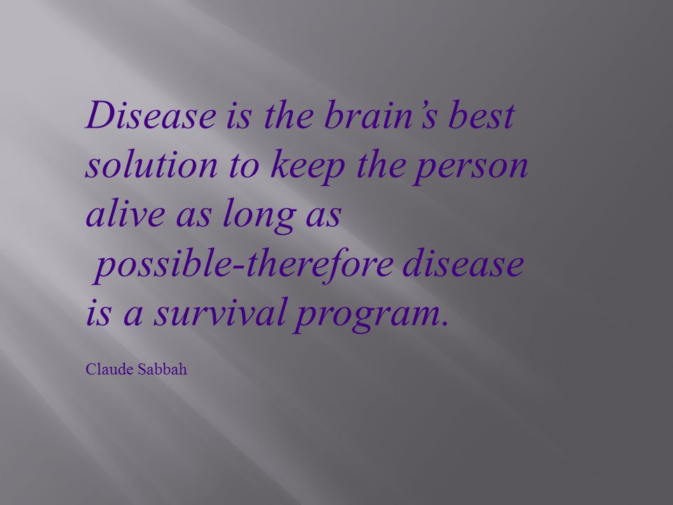 Disease is the brain's best solution to keep the person alive as long as possible-therefore disease is a survival program.