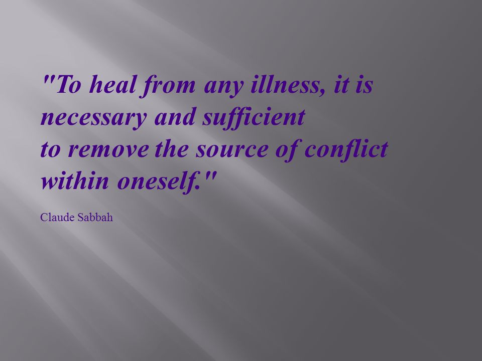 To heal from any illness, it is necessary and sufficient to remove the source of conflict within oneself. Claude Sabbah