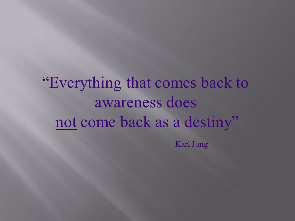 Everything that comes back to awareness does not come back as a destiny Karl Jung