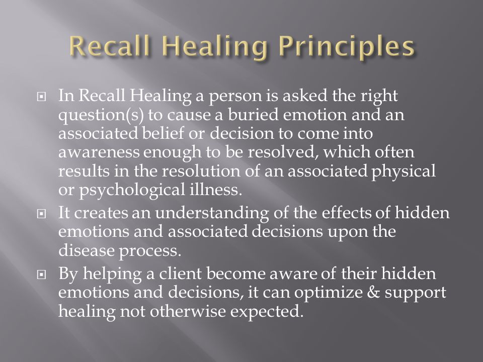  In Recall Healing a person is asked the right question(s) to cause a buried emotion and an associated belief or decision to come into awareness enough to be resolved, which often results in the resolution of an associated physical or psychological illness.