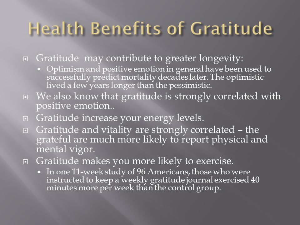  Gratitude may contribute to greater longevity:  Optimism and positive emotion in general have been used to successfully predict mortality decades later.