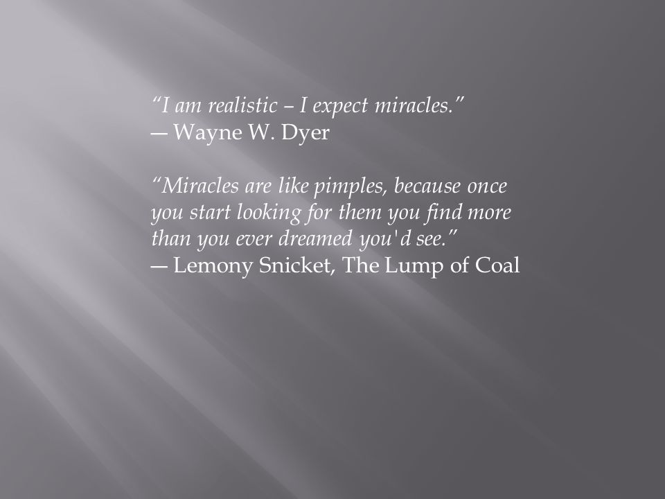 I am realistic – I expect miracles. ― Wayne W.