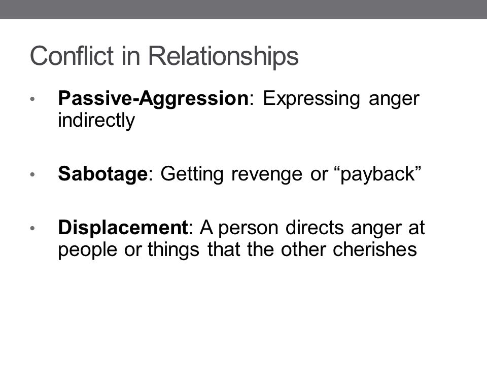 Conflict in Relationships Passive-Aggression: Expressing anger indirectly Sabotage: Getting revenge or payback Displacement: A person directs anger at people or things that the other cherishes