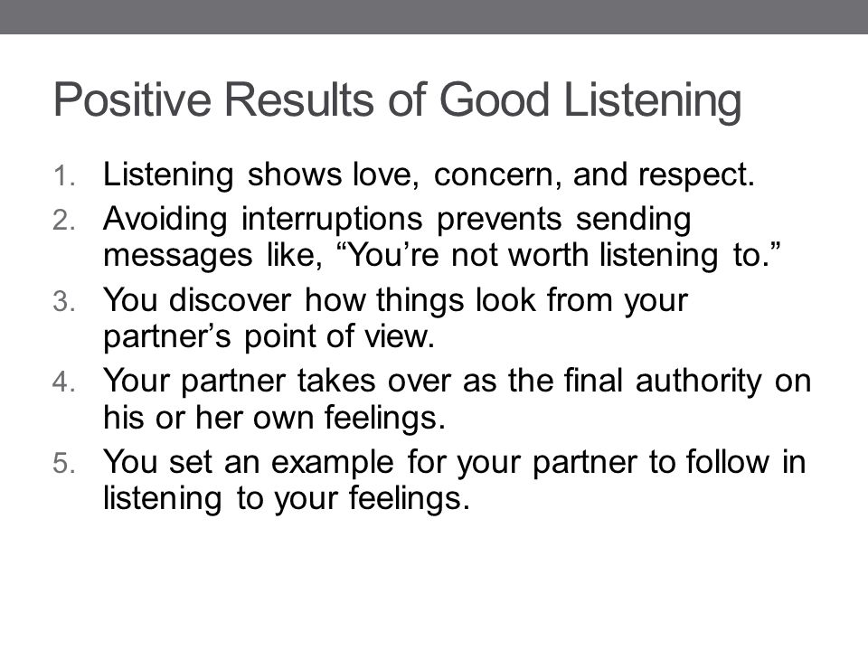 """Positive Results of Good Listening 1. Listening shows love, concern, and respect. 2. Avoiding interruptions prevents sending messages like, """"You're no"""