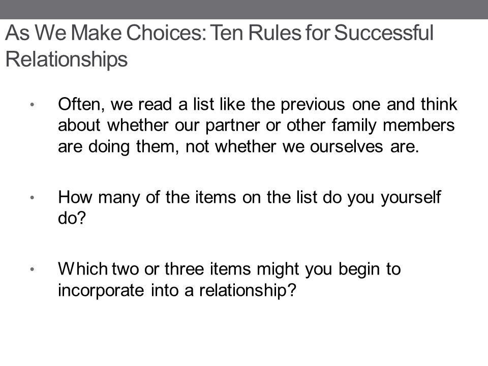 As We Make Choices: Ten Rules for Successful Relationships Often, we read a list like the previous one and think about whether our partner or other family members are doing them, not whether we ourselves are.