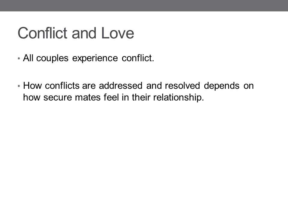 Conflict and Love All couples experience conflict. How conflicts are addressed and resolved depends on how secure mates feel in their relationship.