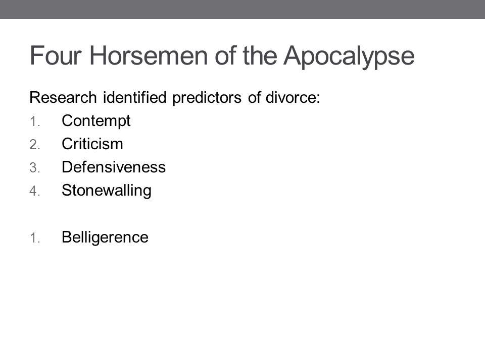 Four Horsemen of the Apocalypse Research identified predictors of divorce: 1. Contempt 2. Criticism 3. Defensiveness 4. Stonewalling 1. Belligerence