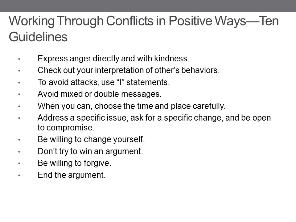 Working Through Conflicts in Positive Ways—Ten Guidelines Express anger directly and with kindness.