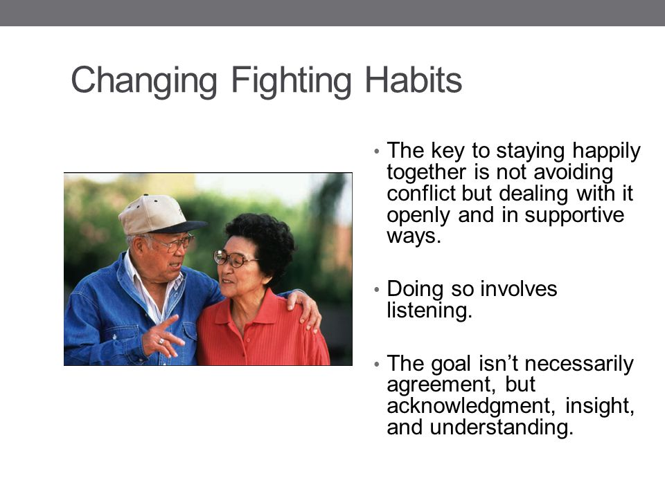 Changing Fighting Habits The key to staying happily together is not avoiding conflict but dealing with it openly and in supportive ways.