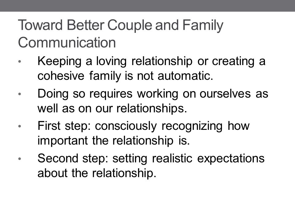 Toward Better Couple and Family Communication Keeping a loving relationship or creating a cohesive family is not automatic.