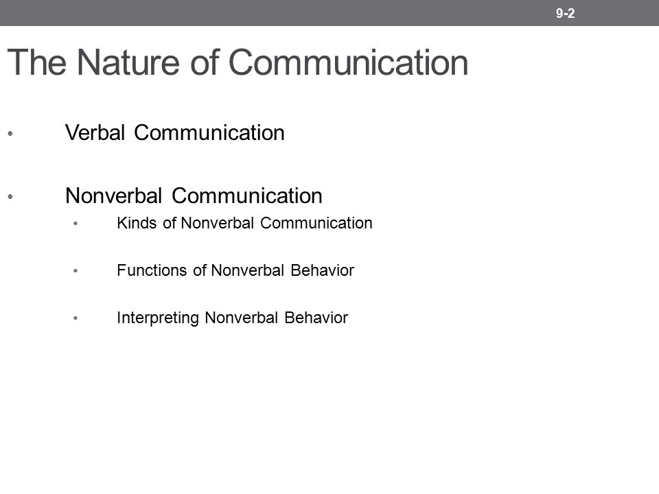 9-2 The Nature of Communication Verbal Communication Nonverbal Communication Kinds of Nonverbal Communication Functions of Nonverbal Behavior Interpre