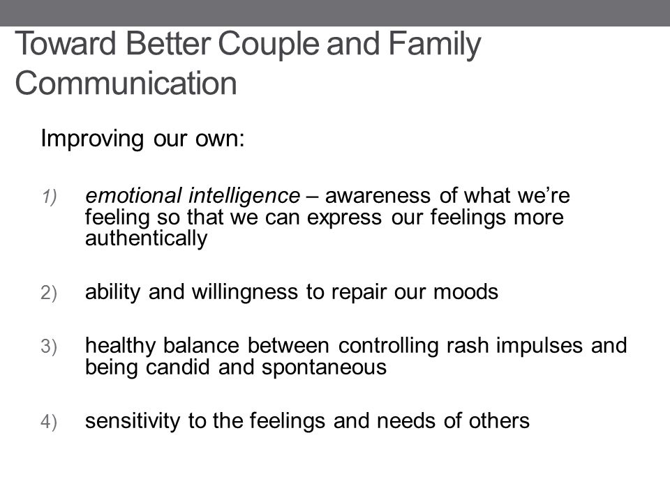 Toward Better Couple and Family Communication Improving our own: 1) emotional intelligence – awareness of what we're feeling so that we can express ou