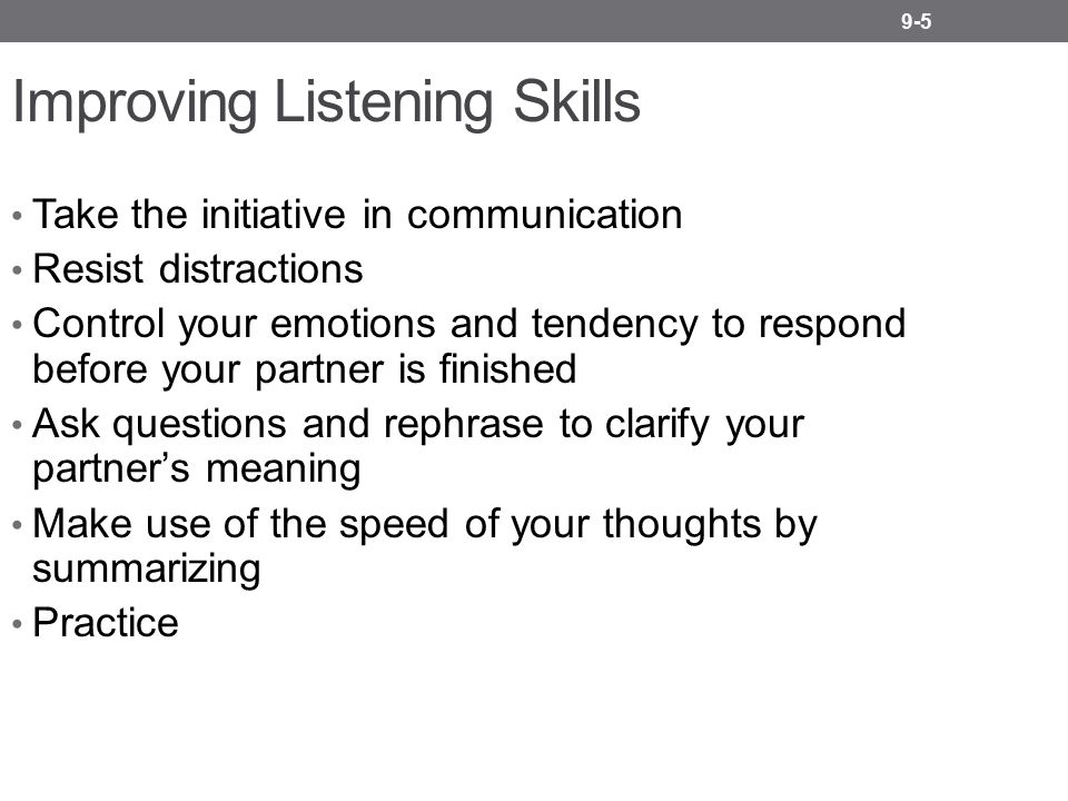 9-5 Improving Listening Skills Take the initiative in communication Resist distractions Control your emotions and tendency to respond before your partner is finished Ask questions and rephrase to clarify your partner's meaning Make use of the speed of your thoughts by summarizing Practice