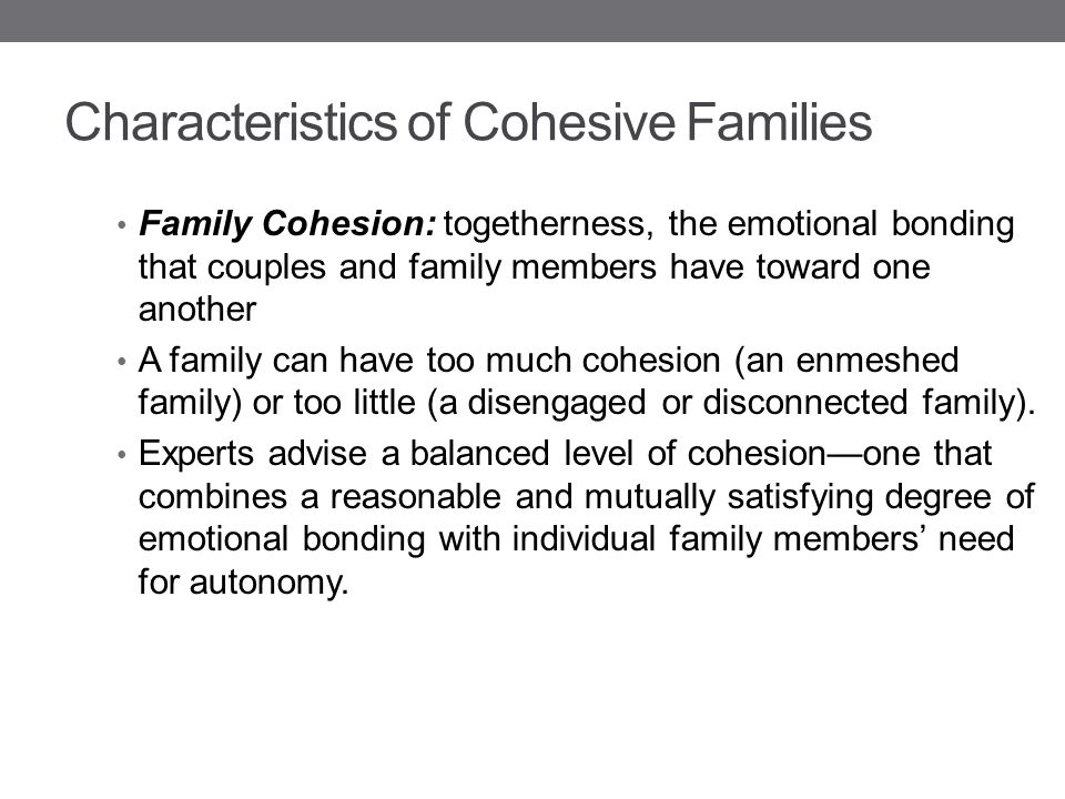 Characteristics of Cohesive Families Family Cohesion: togetherness, the emotional bonding that couples and family members have toward one another A fa