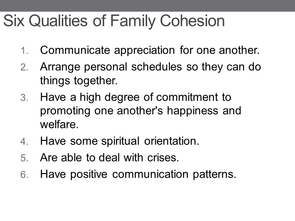 Six Qualities of Family Cohesion 1. Communicate appreciation for one another. 2. Arrange personal schedules so they can do things together. 3. Have a