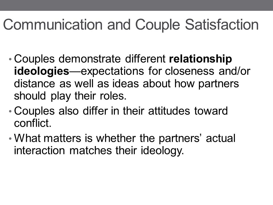 Communication and Couple Satisfaction Couples demonstrate different relationship ideologies—expectations for closeness and/or distance as well as ideas about how partners should play their roles.