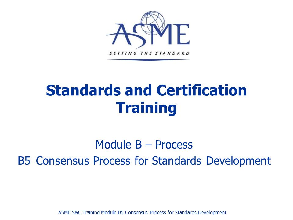 Page  ASME 2013 THE STANDARDS DEVELOPMENT PROCESS Development of standards action Recorded Vote and consensus committee approval Public Review Supervisory Board procedural review and approval Appeals ANSI approval and publication ASME S&C Training Module B5 Consensus Process for Standards Development11