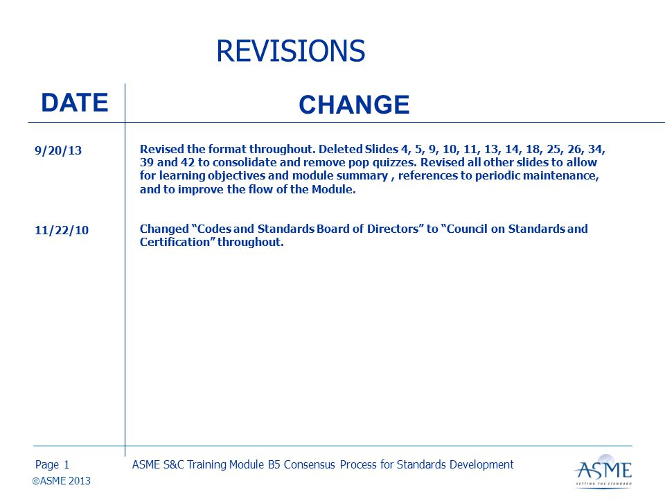 Page  ASME 2013 THE STANDARDS DEVELOPMENT PROCESS Development of standards action Recorded vote and consensus committee approval Public review Supervisory Board procedural review and approval Appeals ANSI approval and publication ASME S&C Training Module B5 Consensus Process for Standards Development12