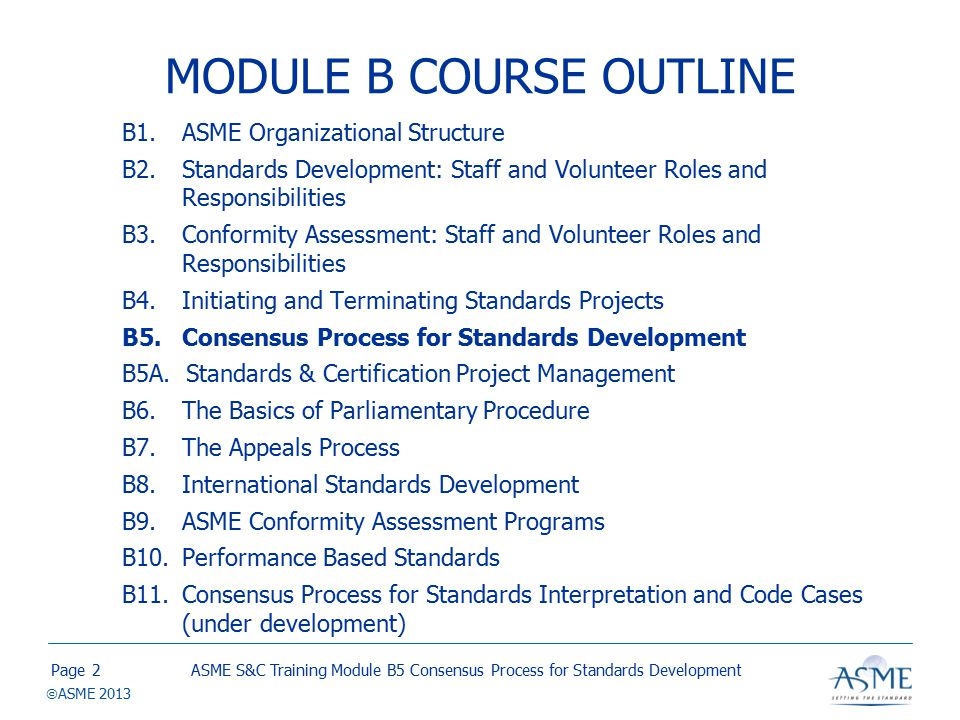 Page  ASME 2013 DEVELOPMENT OF STANDARDS ACTIONS Development of standards action –Request for standards action is received or Periodic Maintenance Review is scheduled –Project Team is established and tasked with developing the standards action.