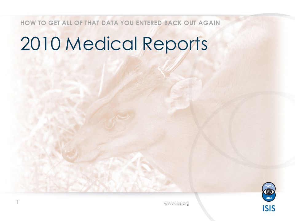 1 www.isis.org 2010 Medical Reports HOW TO GET ALL OF THAT DATA YOU ENTERED BACK OUT AGAIN