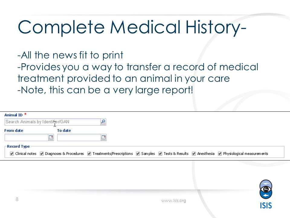 8 www.isis.org Complete Medical History- -All the news fit to print -Provides you a way to transfer a record of medical treatment provided to an animal in your care -Note, this can be a very large report!