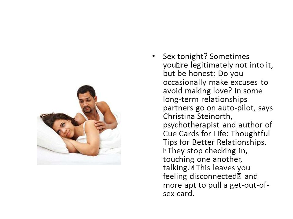 Sex tonight? Sometimes you're legitimately not into it, but be honest: Do you occasionally make excuses to avoid making love? In some long-term relati