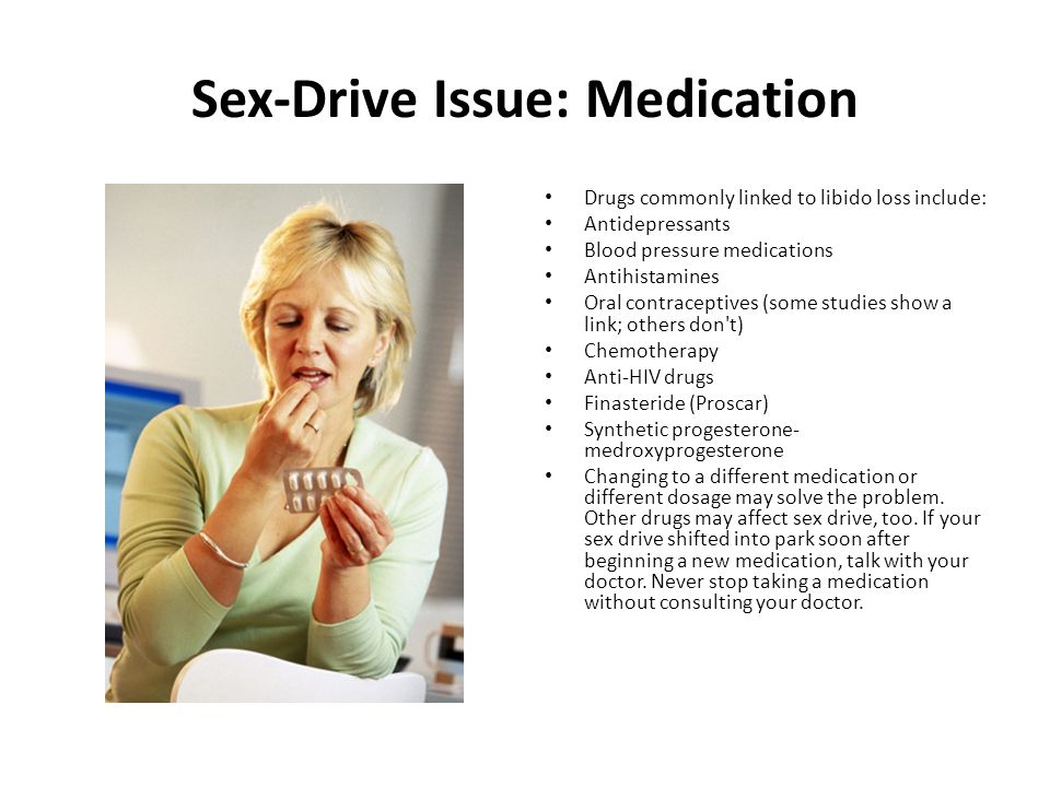 Sex-Drive Issue: Medication Drugs commonly linked to libido loss include: Antidepressants Blood pressure medications Antihistamines Oral contraceptives (some studies show a link; others don t) Chemotherapy Anti-HIV drugs Finasteride (Proscar) Synthetic progesterone- medroxyprogesterone Changing to a different medication or different dosage may solve the problem.