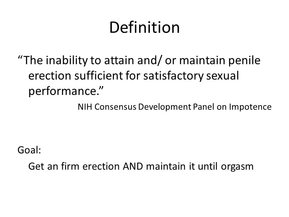 Definition The inability to attain and/ or maintain penile erection sufficient for satisfactory sexual performance. NIH Consensus Development Panel on Impotence Goal: Get an firm erection AND maintain it until orgasm