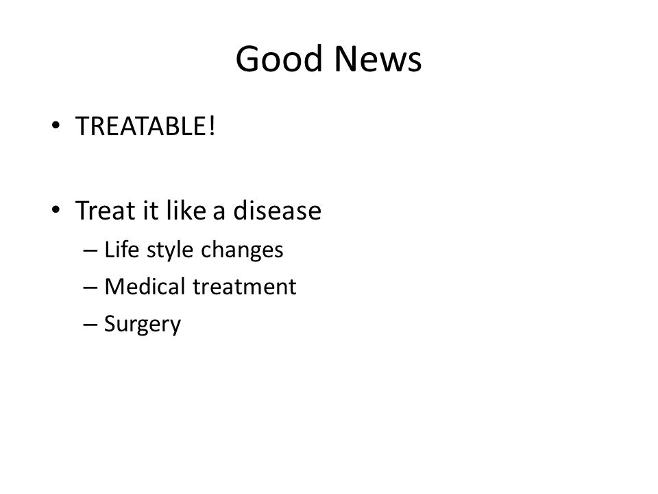 Good News TREATABLE! Treat it like a disease – Life style changes – Medical treatment – Surgery