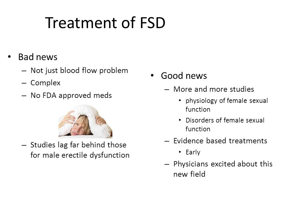 Treatment of FSD Bad news – Not just blood flow problem – Complex – No FDA approved meds – Studies lag far behind those for male erectile dysfunction Good news – More and more studies physiology of female sexual function Disorders of female sexual function – Evidence based treatments Early – Physicians excited about this new field