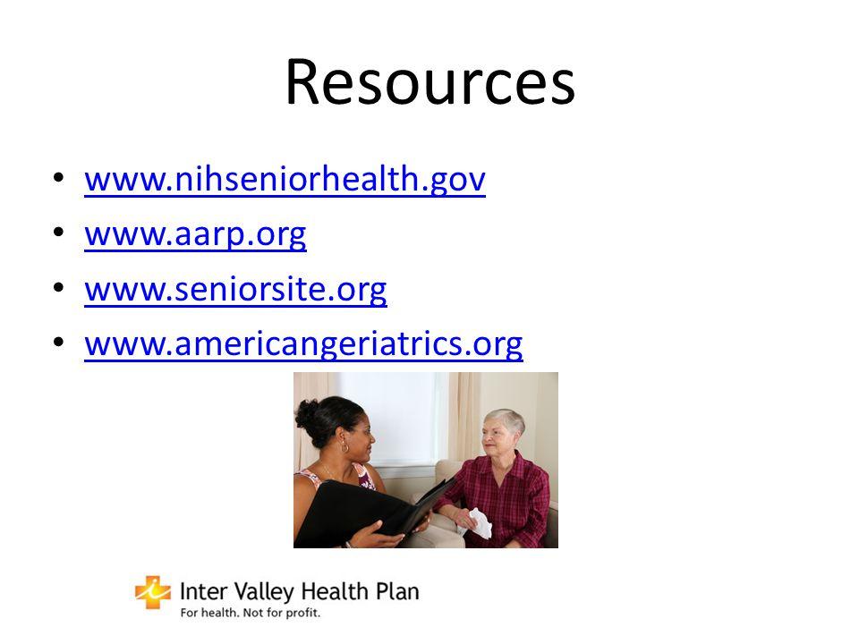 Resources www.nihseniorhealth.gov www.aarp.org www.seniorsite.org www.americangeriatrics.org