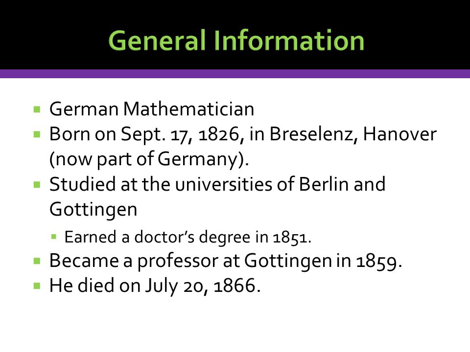  German Mathematician  Born on Sept. 17, 1826, in Breselenz, Hanover (now part of Germany).  Studied at the universities of Berlin and Gottingen 
