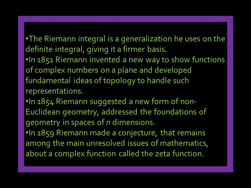 The Riemann integral is a generalization he uses on the definite integral, giving it a firmer basis. In 1851 Riemann invented a new way to show functi