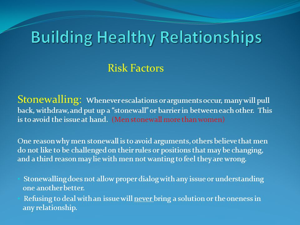 "Risk Factors Stonewalling: Whenever escalations or arguments occur, many will pull back, withdraw, and put up a ""stonewall"" or barrier in between each"