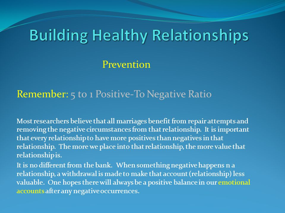 Prevention Remember: 5 t0 1 Positive-To Negative Ratio Most researchers believe that all marriages benefit from repair attempts and removing the negat