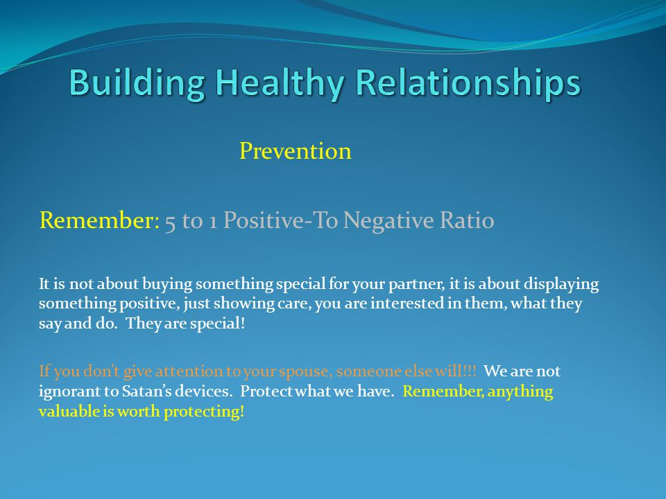 Prevention Remember: 5 t0 1 Positive-To Negative Ratio It is not about buying something special for your partner, it is about displaying something positive, just showing care, you are interested in them, what they say and do.